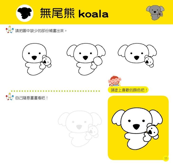 無尾熊 koala請把圖中缺少的部份補畫出來。                  請塗上喜歡的顏色吧!自己隨意畫畫看吧!                               13