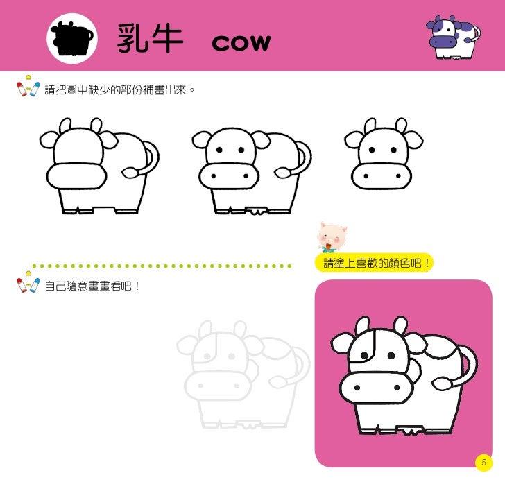乳牛 cow請把圖中缺少的部份補畫出來。                 請塗上喜歡的顏色吧!自己隨意畫畫看吧!                              5