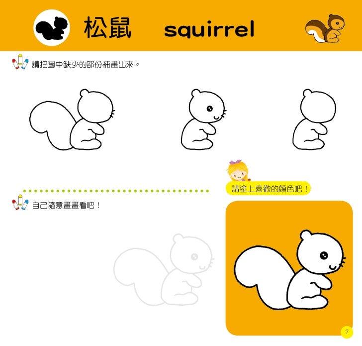 松鼠         squirrel請把圖中缺少的部份補畫出來。                      請塗上喜歡的顏色吧!自己隨意畫畫看吧!                                   7