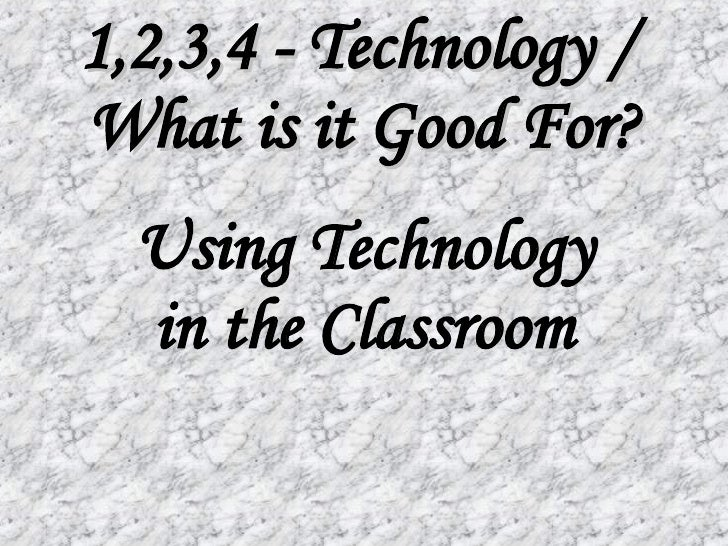1,2,3,4 - Technology /  What is it Good For? Using Technology in the Classroom