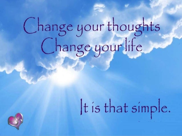 Change Your Thoughts  The nature of our thoughts determines the quality of our life whether it is happy or sad.  Good th...