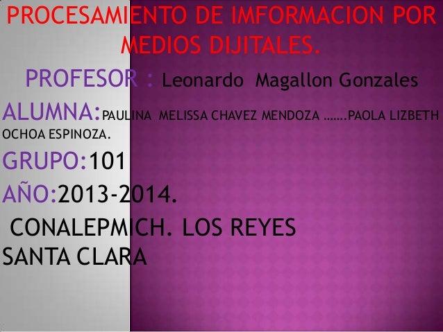 PROCESAMIENTO DE IMFORMACION POR MEDIOS DIJITALES. PROFESOR : Leonardo Magallon Gonzales ALUMNA:PAULINA MELISSA CHAVEZ MEN...