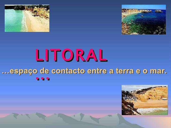 LITORAL      ……espaço de contacto entre a terra e o mar.