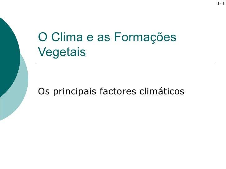 I- 1O Clima e as FormaçõesVegetaisOs principais factores climáticos
