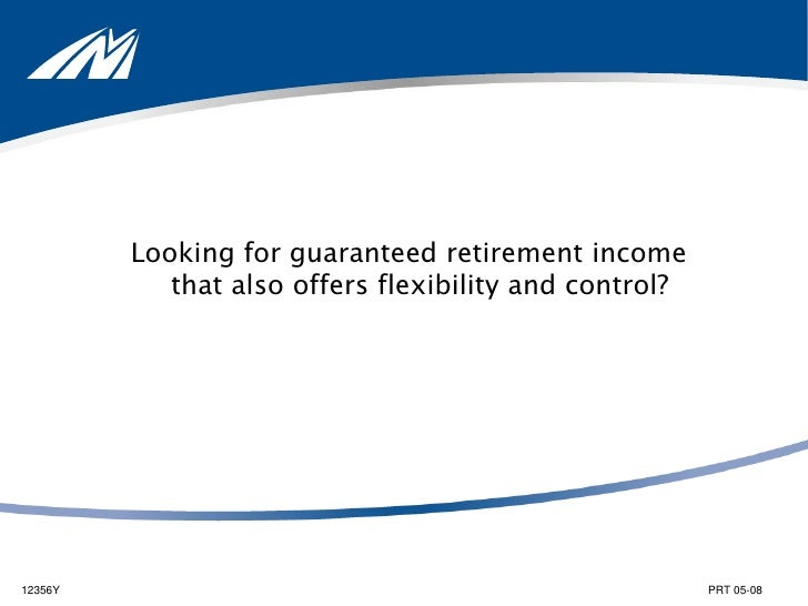 Looking for guaranteed retirement incomethat also offers flexibility and control?<br />12356Y		   	                       ...