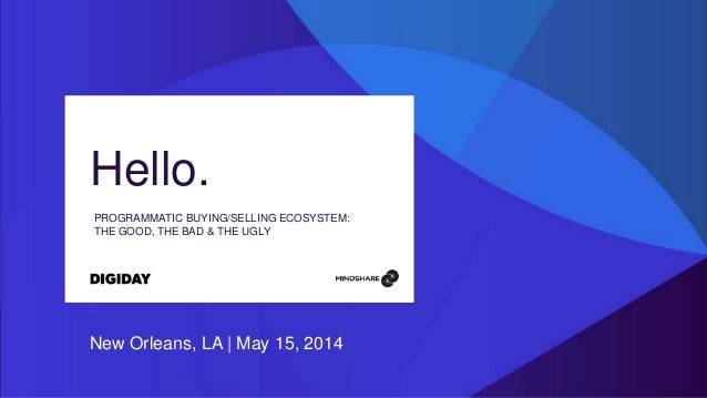 Hello. PROGRAMMATIC BUYING/SELLING ECOSYSTEM: THE GOOD, THE BAD & THE UGLY New Orleans, LA | May 15, 2014