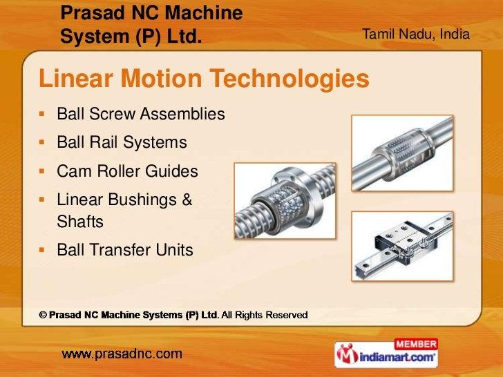 Prasad NC Machine   System (P) Ltd.        Tamil Nadu, IndiaLinear Motion Technologies Ball Screw Assemblies Ball Rail S...