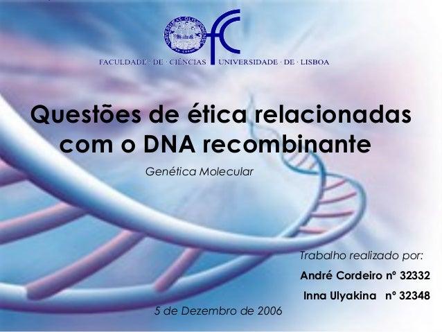 Questões de ética relacionadas com o DNA recombinante Genética Molecular  Trabalho realizado por: André Cordeiro nº 32332 ...