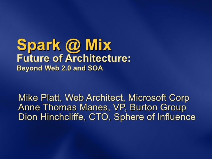 Spark @ Mix Future of Architecture: Beyond   Web 2.0 and SOA Mike Platt, Web Architect, Microsoft Corp Anne Thomas Manes, ...