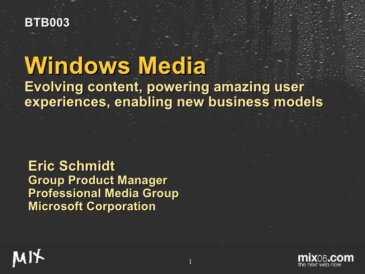 Windows Media Evolving content, powering amazing user experiences, enabling new business models Eric Schmidt Group Product...