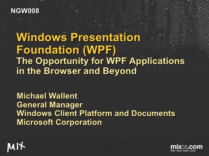 Windows Presentation Foundation (WPF)  The Opportunity for WPF Applications in the Browser and Beyond Michael Wallent Gene...
