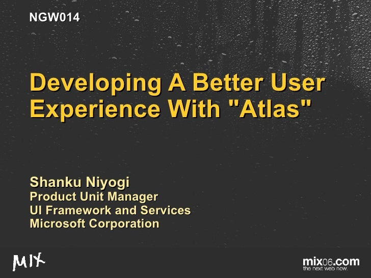"Developing A Better User Experience With ""Atlas"" Shanku Niyogi Product Unit Manager UI Framework and Services Mi..."