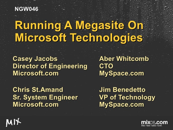 Running A Megasite On Microsoft Technologies Casey Jacobs Aber Whitcomb Director of Engineering CTO Microsoft.com MySpace....