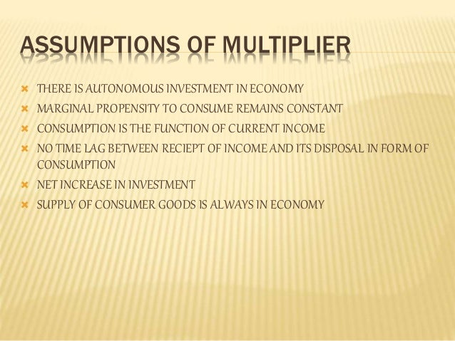 ASSUMPTIONS OF MULTIPLIER   THERE IS AUTONOMOUS INVESTMENT IN ECONOMY   MARGINAL PROPENSITY TO CONSUME REMAINS CONSTANT ...