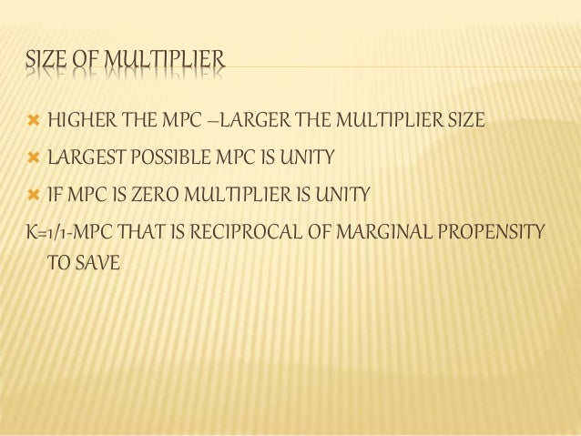 SIZE OF MULTIPLIER   HIGHER THE MPC –LARGER THE MULTIPLIER SIZE   LARGEST POSSIBLE MPC IS UNITY   IF MPC IS ZERO MULTIP...