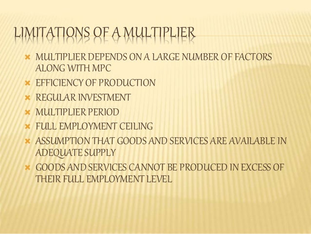 LIMITATIONS OF A MULTIPLIER   MULTIPLIER DEPENDS ON A LARGE NUMBER OF FACTORS  ALONG WITH MPC   EFFICIENCY OF PRODUCTION...