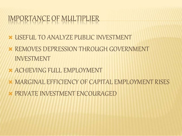 IMPORTANCE OF MULTIPLIER   USEFUL TO ANALYZE PUBLIC INVESTMENT   REMOVES DEPRESSION THROUGH GOVERNMENT  INVESTMENT   AC...