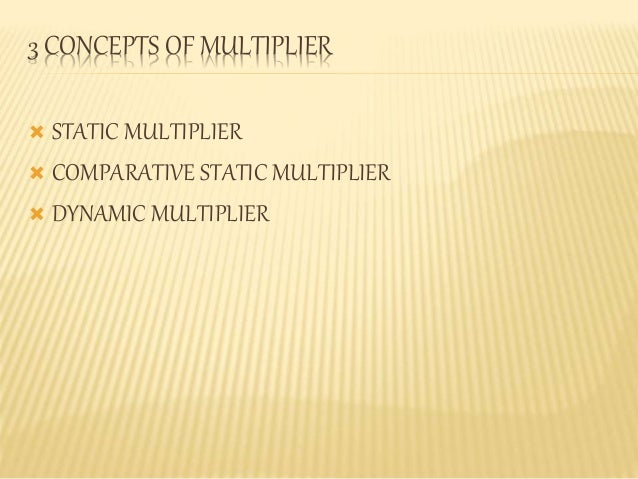 3 CONCEPTS OF MULTIPLIER   STATIC MULTIPLIER   COMPARATIVE STATIC MULTIPLIER   DYNAMIC MULTIPLIER