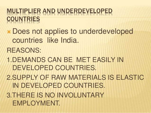 MULTIPLIER AND UNDERDEVELOPED  COUNTRIES  Does not applies to underdeveloped  countries like India.  REASONS:  1.DEMANDS ...