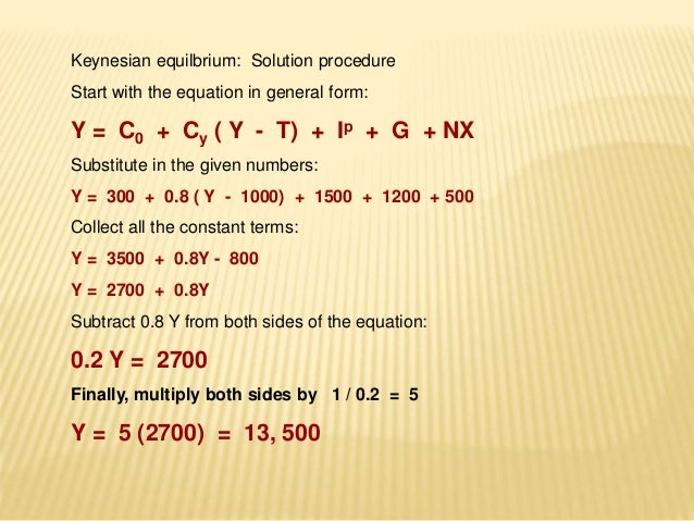 Keynesian equilbrium: Solution procedure  Start with the equation in general form:  Y = C0 + Cy ( Y - T) + Ip + G + NX  Su...