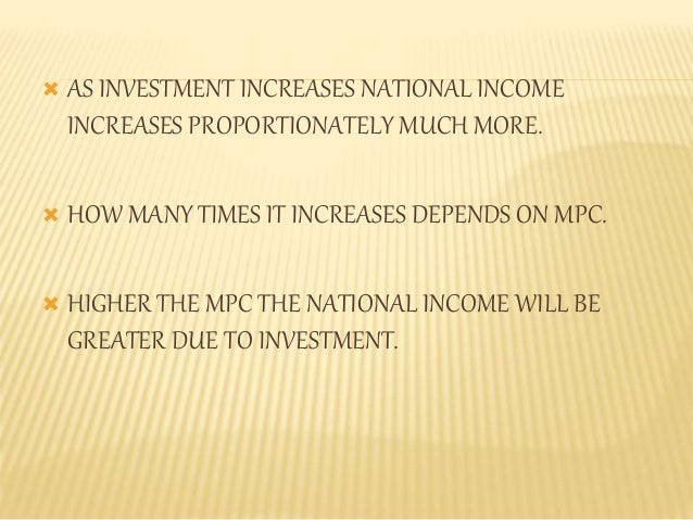  AS INVESTMENT INCREASES NATIONAL INCOME  INCREASES PROPORTIONATELY MUCH MORE.   HOW MANY TIMES IT INCREASES DEPENDS ON ...