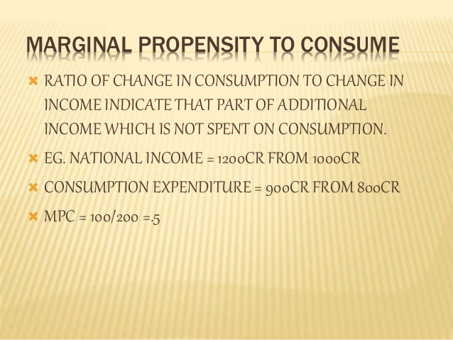 MARGINAL PROPENSITY TO CONSUME   RATIO OF CHANGE IN CONSUMPTION TO CHANGE IN  INCOME INDICATE THAT PART OF ADDITIONAL  IN...