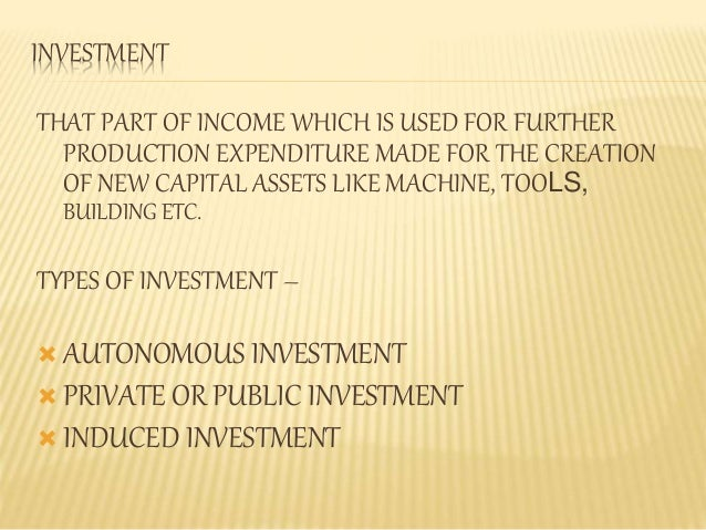 INVESTMENT  THAT PART OF INCOME WHICH IS USED FOR FURTHER  PRODUCTION EXPENDITURE MADE FOR THE CREATION  OF NEW CAPITAL AS...