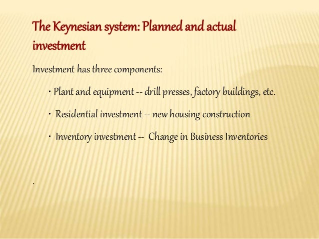 The Keynesian system: Planned and actual  investment  Investment has three components:  • Plant and equipment -- drill pre...