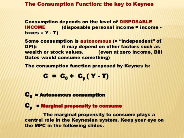The Consumption Function: the key to Keynes  Consumption depends on the level of DISPOSABLE  INCOME (disposable personal i...