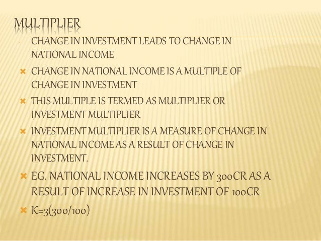 MULTIPLIER  • CHANGE IN INVESTMENT LEADS TO CHANGE IN  NATIONAL INCOME   CHANGE IN NATIONAL INCOME IS A MULTIPLE OF  CHAN...