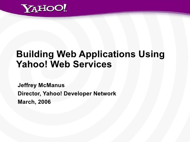 Building Web Applications Using Yahoo! Web Services Jeffrey McManus Director, Yahoo! Developer Network March, 2006