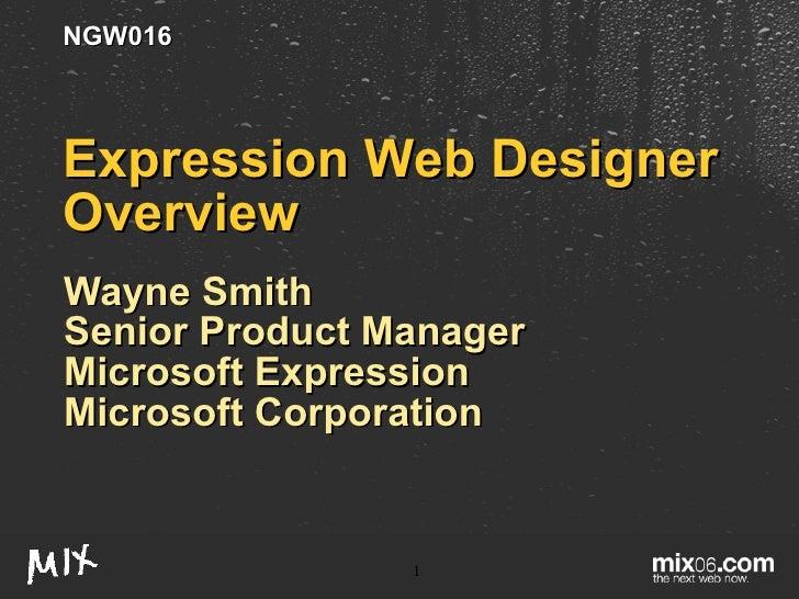 Expression Web Designer Overview Wayne Smith Senior Product Manager Microsoft Expression Microsoft Corporation NGW016