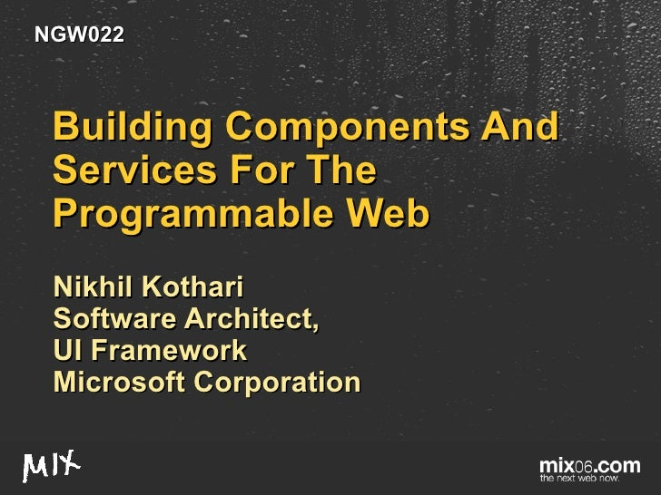 Building Components And Services For The Programmable Web Nikhil Kothari Software Architect, UI Framework Microsoft Corpor...