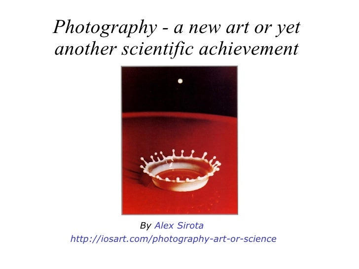Photography - a new art or yet another scientific achievement By  Alex Sirota   http :// iosart.com /photography-art-or-sc...