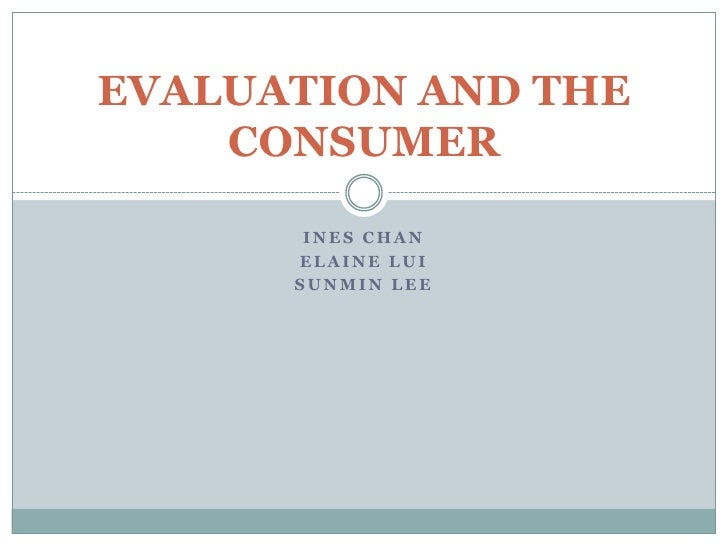 Ines Chan<br />Elaine Lui<br />SunMin Lee<br />EVALUATION AND THE CONSUMER<br />