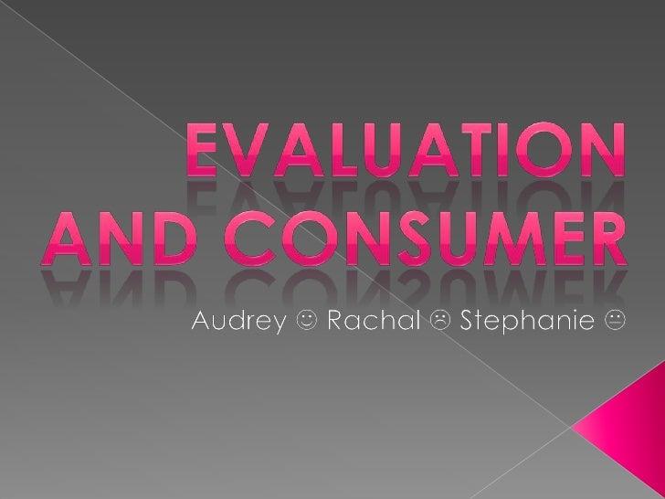 Evaluation and Consumer<br />Audrey  Rachal  Stephanie <br />