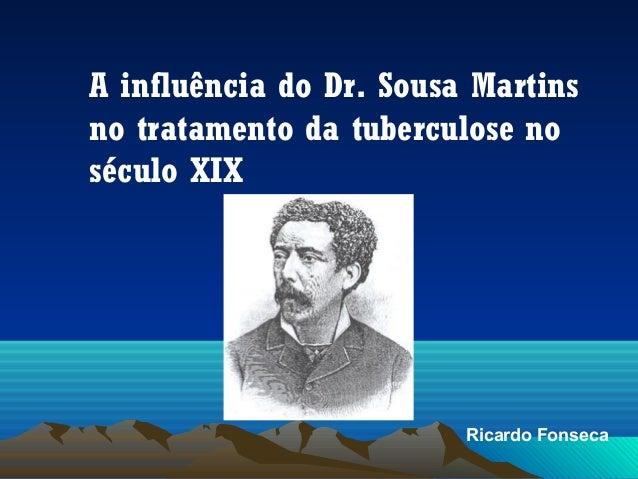 A influência do Dr. Sousa Martins no tratamento da tuberculose no século XIX  Ricardo Fonseca