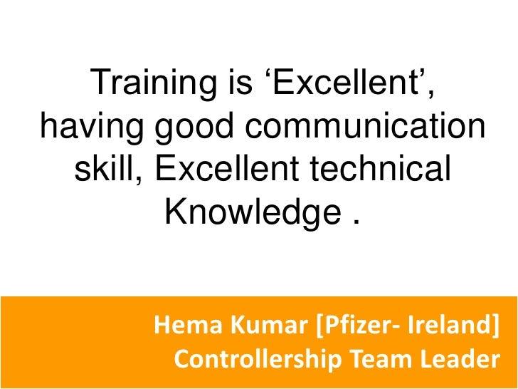 Training is 'Excellent', having good communication skill, Excellent technical Knowledge . <br />Hema Kumar [Pfizer- Irelan...