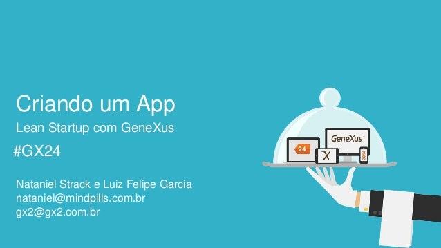 #GX24  #GX24  Criando um App  Lean Startup com GeneXus  Nataniel Strack e Luiz Felipe Garcia  gx2@gx2.com.br  nataniel@min...