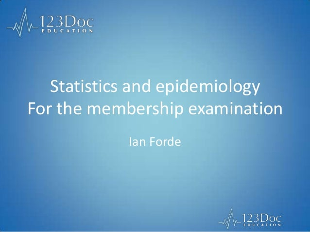 Statistics and epidemiology For the membership examination Ian Forde