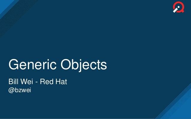 Generic Objects Bill Wei - Red Hat @bzwei