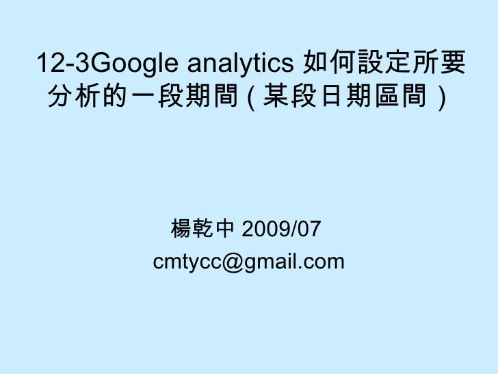 12-3Google analytics 如何設定所要分析的一段期間 ( 某段日期區間) 楊乾中 2009/07  [email_address]