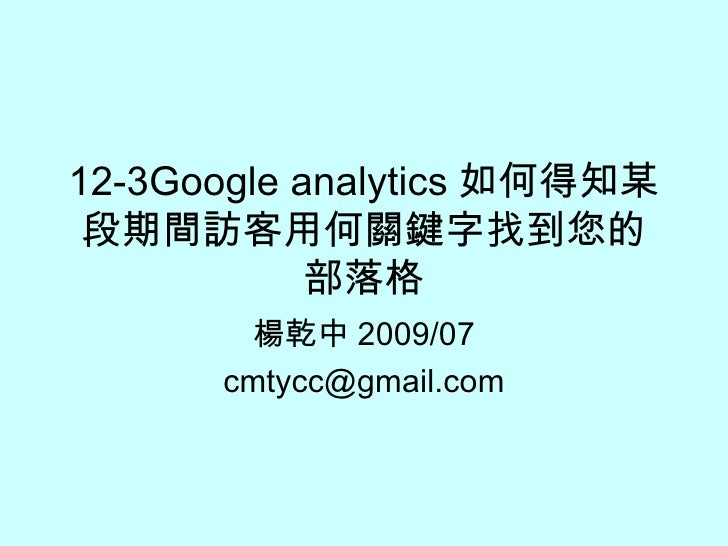 12-3Google analytics 如何得知某段期間訪客用何關鍵字找到您的部落格 楊乾中 2009/07 [email_address]
