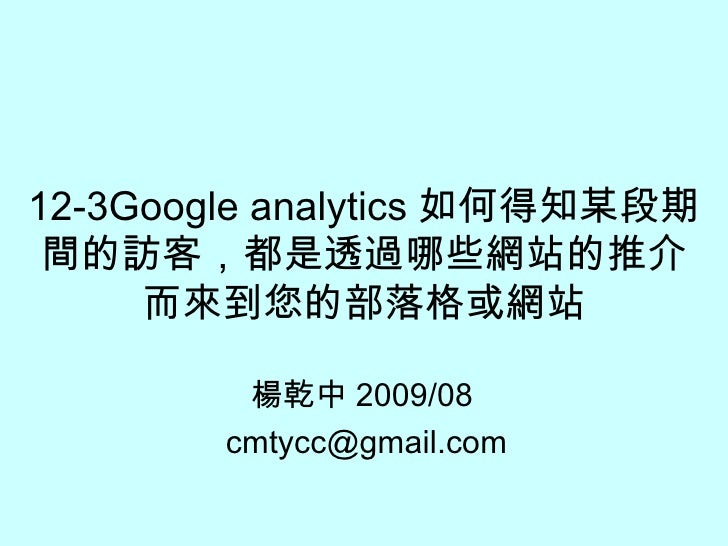 12-3Google analytics 如何得知某段期間的訪客,都是透過哪些網站的推介而來到您的部落格或網站 楊乾中 2009/08  [email_address]