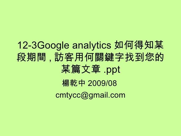 12-3Google analytics 如何得知某段期間 , 訪客用何關鍵字找到您的某篇文章 .ppt 楊乾中 2009/08  [email_address]