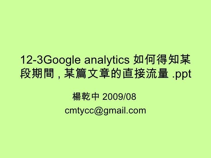 12-3Google analytics 如何得知某段期間 , 某篇文章的直接流量 .ppt 楊乾中 2009/08  [email_address]