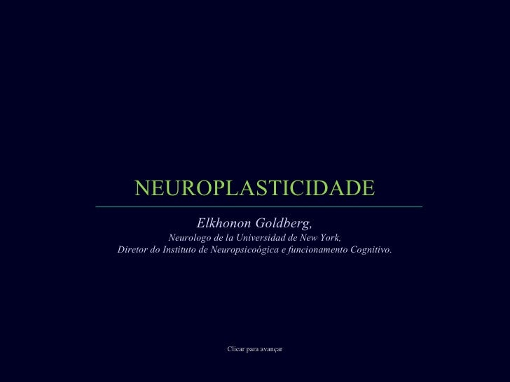 NEUROPLASTICIDADE Clicar para avançar Elkhonon Goldberg, Neurologo de la Universidad de New York, Diretor do Instituto de ...