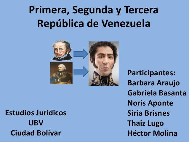 Primera, Segunda y Tercera República de Venezuela Estudios Jurídicos UBV Ciudad Bolívar Participantes: Barbara Araujo Gabr...