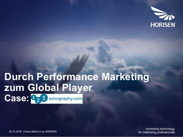 1 | 25.10.2016 | Klaus Müller © by HORISEN Durch Performance Marketing zum Global Player Case: marketing technology for ma...