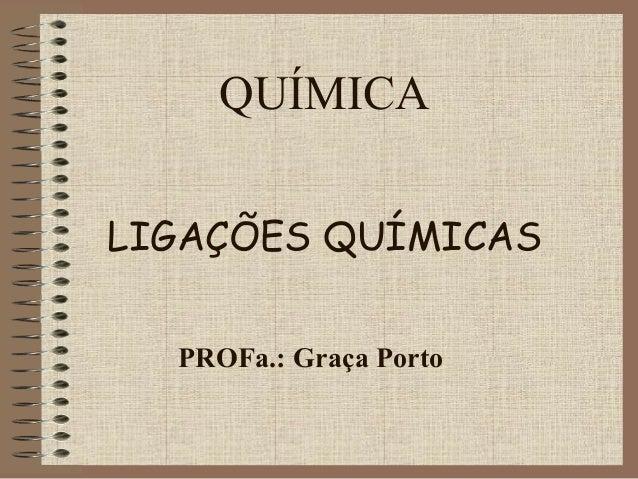 QUÍMICALIGAÇÕES QUÍMICAS  PROFa.: Graça Porto